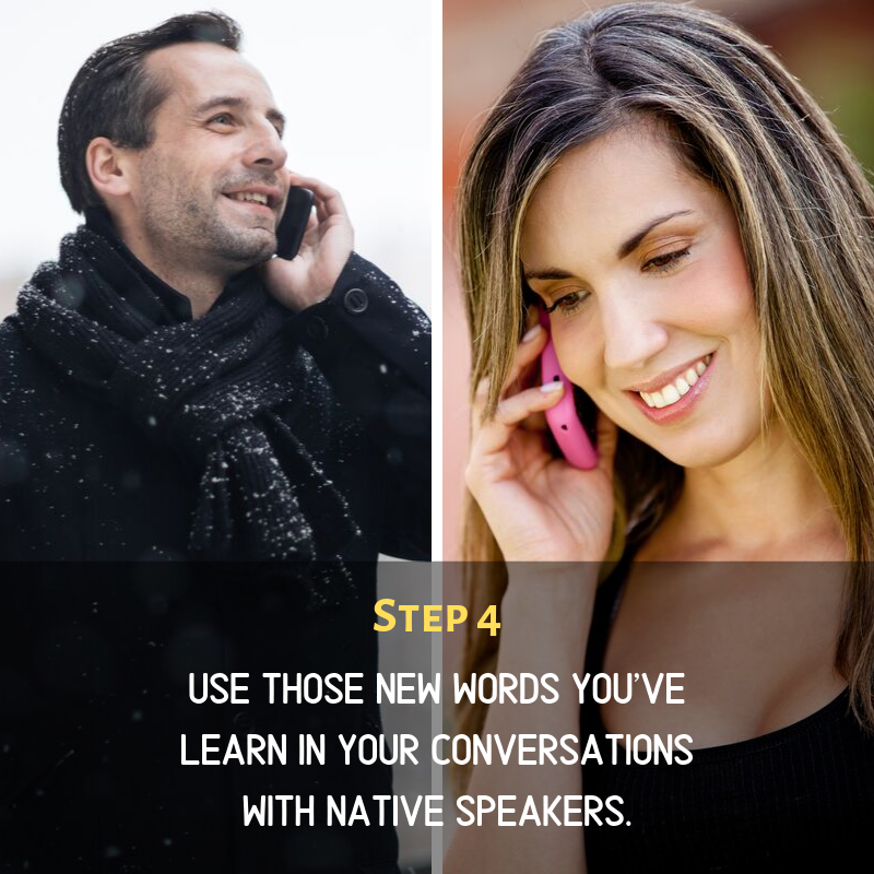 Step 4: Use those new words you've learn in your conversations with native speakers.